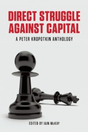 Direct Struggle Against Capital: A Peter Kropotkin Anthology