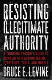 Resisting Illegitimate Authority: A Thinking Person's Guide to Being and Anti-Authoritarian - Strategies, Tools and Models