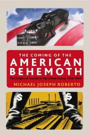 The Coming of the American Behemoth: The Origins of Fascism in the United States, 1920–1940