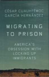 Migrating to Prison America's Obsession with Locking Up Immigrants