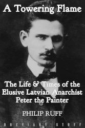 A Towering Flame: The Life & Times of the Elusive Latvian Anarchist, Peter The Painter