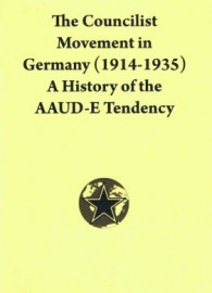 The Councilist Movement in Germany (1914-1935): A History of the AAUD-E Tendency