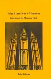 Why I Am Not A Mormon: Fallacies of the Mormon Faith
