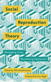 Social Reproduction Theory: Remapping Class, Recentering Oppression